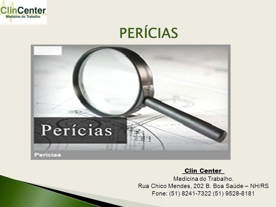 PERÍCIAS Clin Center_ Medicina do Trabalho. Rua Chico Mendes, 202 B. Boa Saúde – NH/RS Fone: (51) 8241-7322 (51) 9528-8181