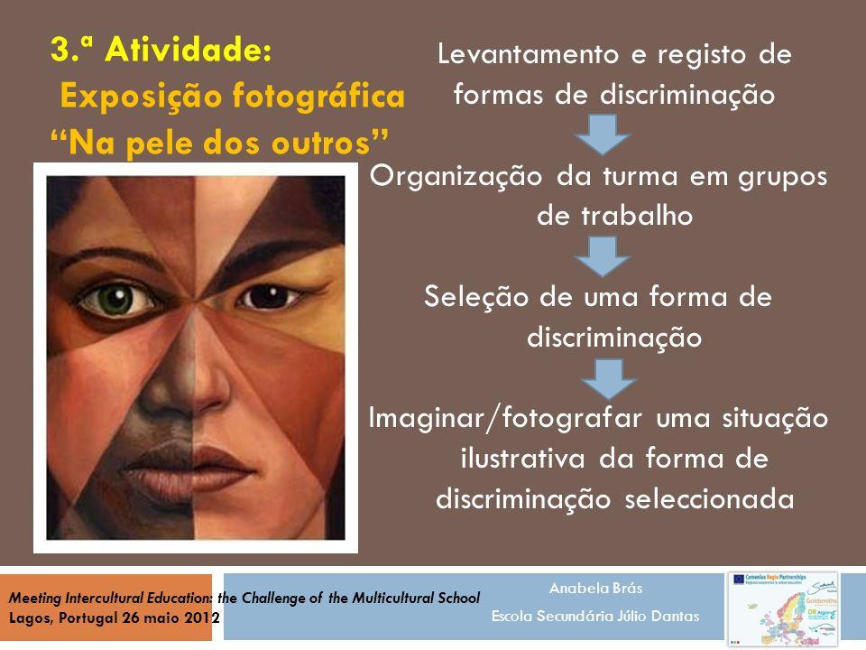 Anabela Brás Escola Secundária Júlio Dantas Meeting Intercultural Education: the Challenge of the Multicultural School Lagos, Portugal 26 maio 2012 Exposição fotográfica Na pele dos outros