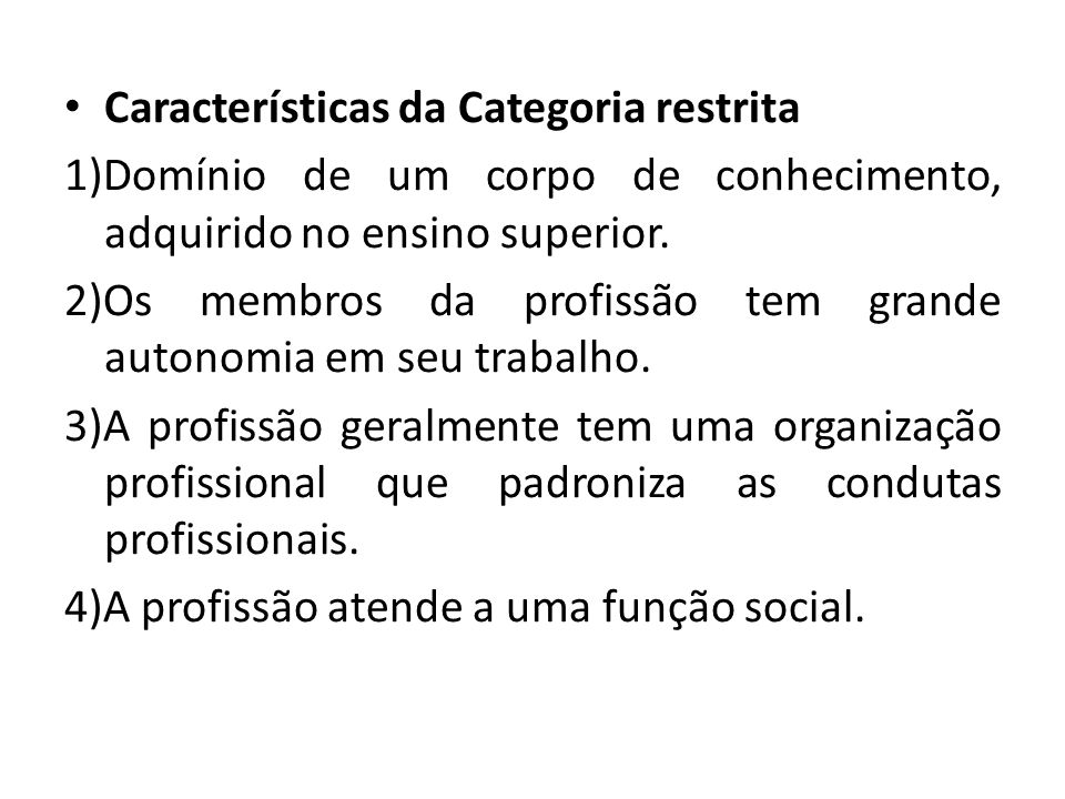 Características da Categoria restrita 1)Domínio de um corpo de conhecimento, adquirido no ensino superior. 2)Os membros da profissão tem grande autono