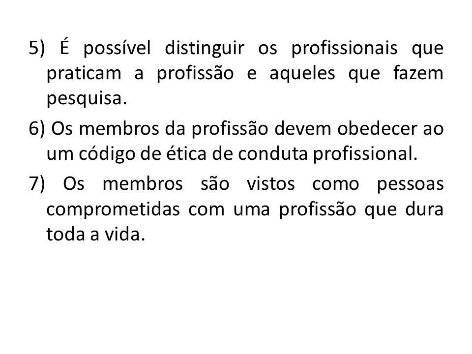 5) É possível distinguir os profissionais que praticam a profissão e aqueles que fazem pesquisa. 6) Os membros da profissão devem obedecer ao um códig
