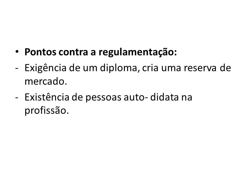 Pontos contra a regulamentação: -Exigência de um diploma, cria uma reserva de mercado. -Existência de pessoas auto- didata na profissão.
