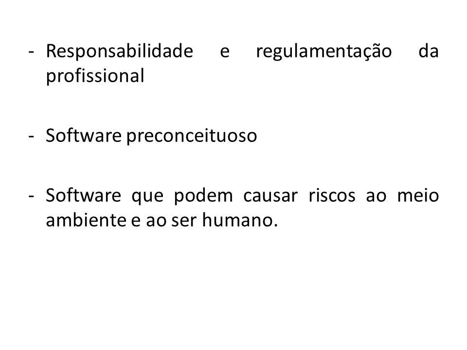 -Responsabilidade e regulamentação da profissional -Software preconceituoso -Software que podem causar riscos ao meio ambiente e ao ser humano.