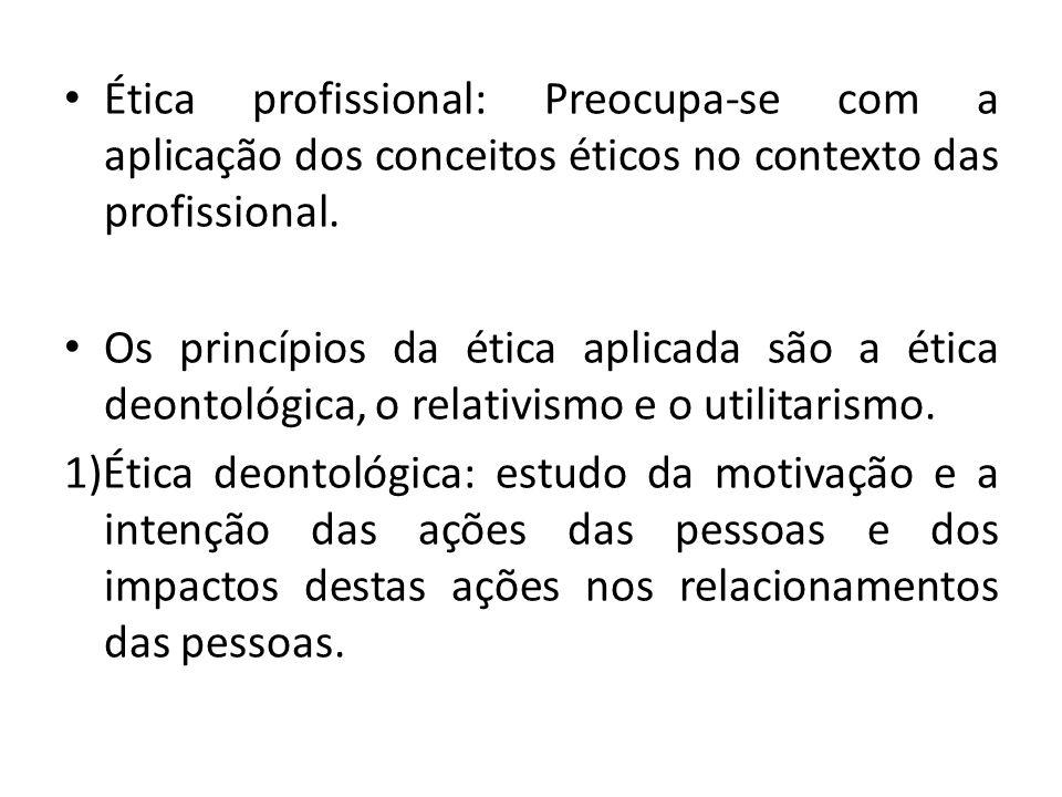 Ética profissional: Preocupa-se com a aplicação dos conceitos éticos no contexto das profissional. Os princípios da ética aplicada são a ética deontol