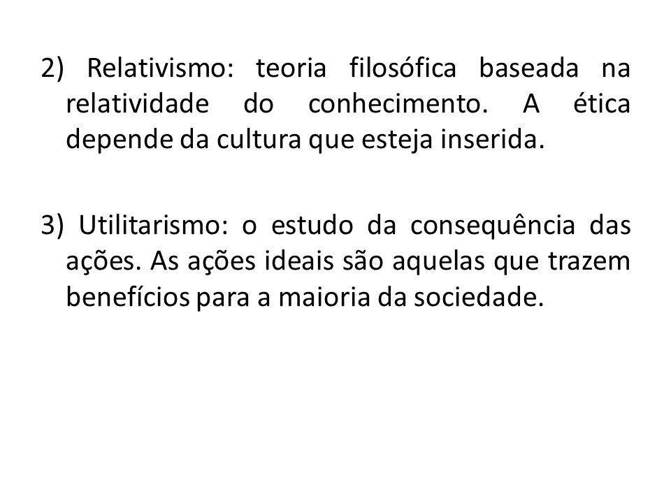 2) Relativismo: teoria filosófica baseada na relatividade do conhecimento. A ética depende da cultura que esteja inserida. 3) Utilitarismo: o estudo d