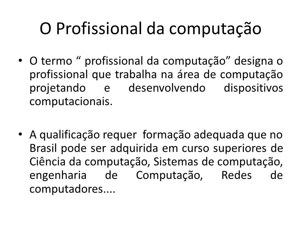 O Profissional da computação O termo profissional da computação designa o profissional que trabalha na área de computação projetando e desenvolvendo dispositivos computacionais.