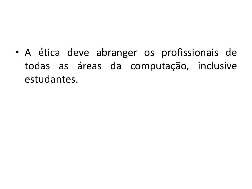 A ética deve abranger os profissionais de todas as áreas da computação, inclusive estudantes.