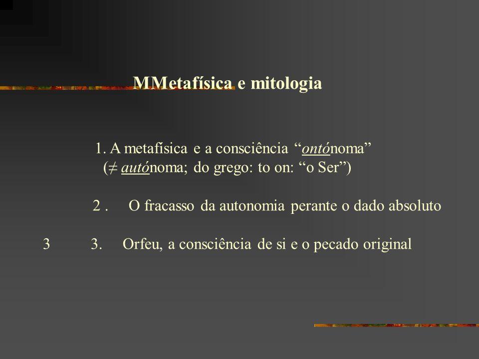MMetafísica e mitologia 1. A metafísica e a consciência ontónoma ( autónoma; do grego: to on: o Ser) 2. O fracasso da autonomia perante o dado absolut