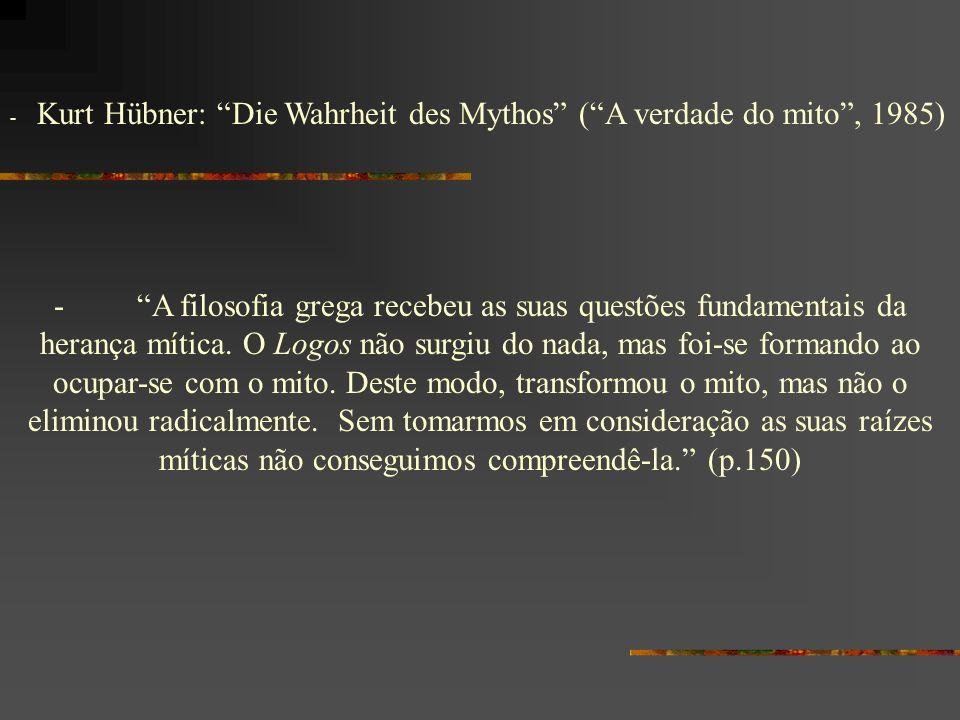 - Kurt Hübner: Die Wahrheit des Mythos (A verdade do mito, 1985) - A filosofia grega recebeu as suas questões fundamentais da herança mítica. O Logos
