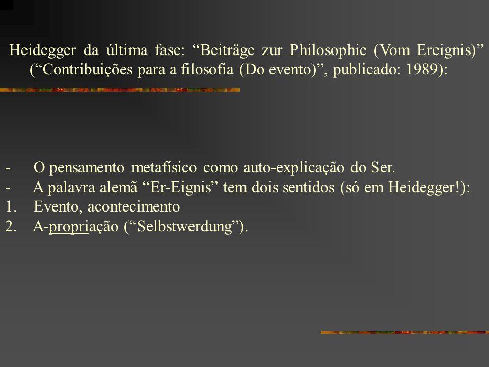 Heidegger da última fase: Beiträge zur Philosophie (Vom Ereignis) (Contribuições para a filosofia (Do evento), publicado: 1989): - O pensamento metafí