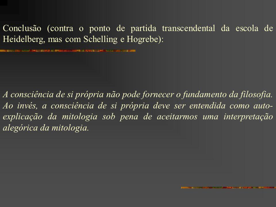 Conclusão (contra o ponto de partida transcendental da escola de Heidelberg, mas com Schelling e Hogrebe): A consciência de si própria não pode fornec