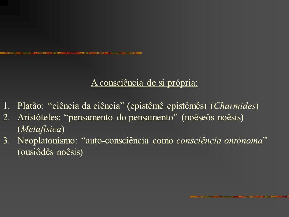 A consciência de si própria: 1.Platão: ciência da ciência (epistêmê epistêmês) (Charmides) 2.Aristóteles: pensamento do pensamento (noêseôs noêsis) (M