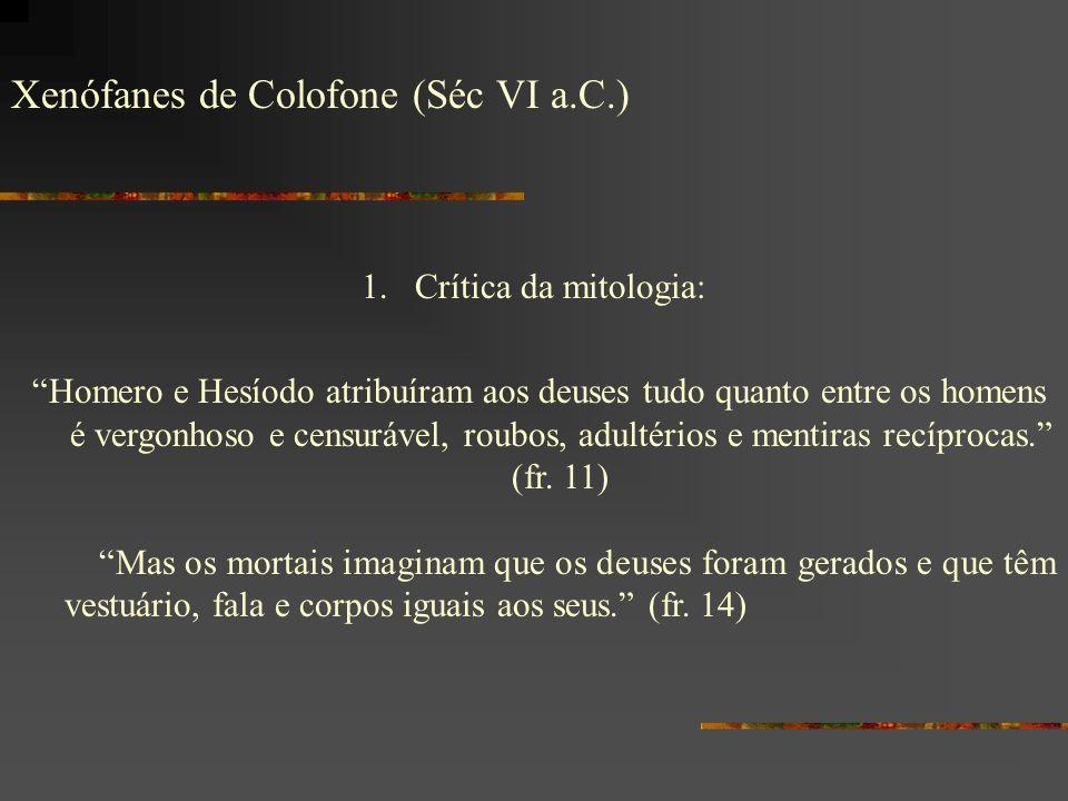 Xenófanes de Colofone (Séc VI a.C.) 1.Crítica da mitologia: Homero e Hesíodo atribuíram aos deuses tudo quanto entre os homens é vergonhoso e censuráv