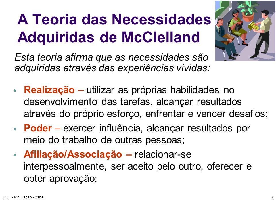 C.O. - Motivação - parte I7 A Teoria das Necessidades Adquiridas de McClelland Realização – utilizar as próprias habilidades no desenvolvimento das ta