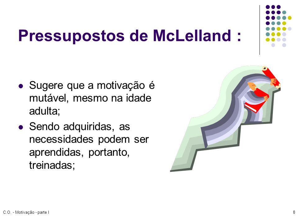 C.O. - Motivação - parte I8 Pressupostos de McLelland : Sugere que a motivação é mutável, mesmo na idade adulta; Sendo adquiridas, as necessidades pod