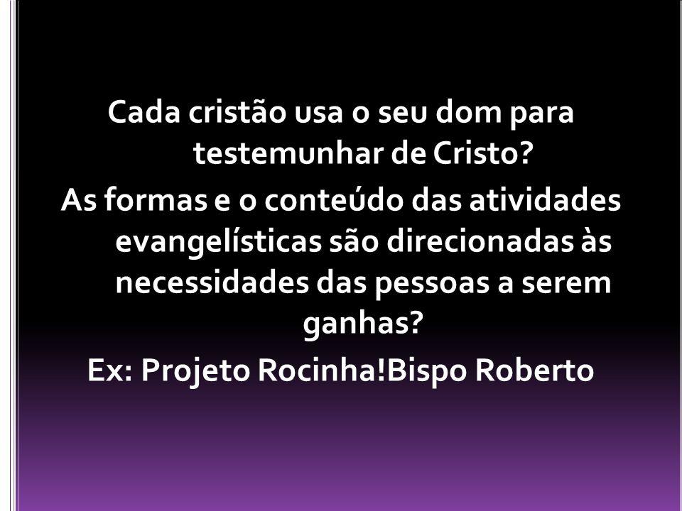 Cada cristão usa o seu dom para testemunhar de Cristo? As formas e o conteúdo das atividades evangelísticas são direcionadas às necessidades das pesso