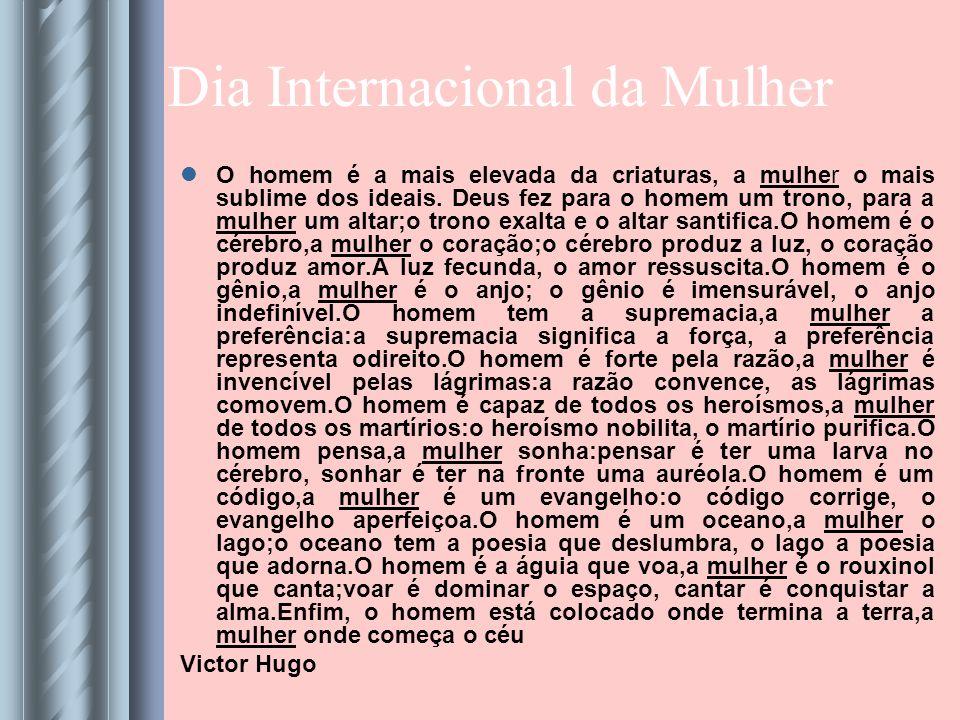 Dia Internacional da Mulher O homem é a mais elevada da criaturas, a mulher o mais sublime dos ideais.