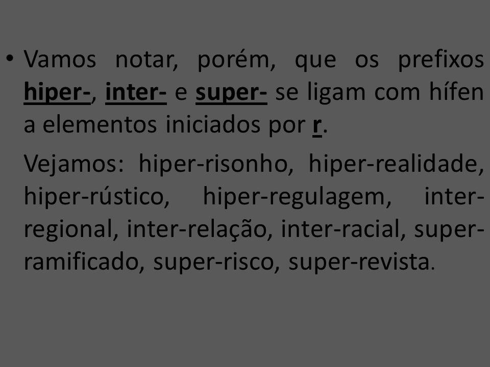 Vamos notar, porém, que os prefixos hiper-, inter- e super- se ligam com hífen a elementos iniciados por r.