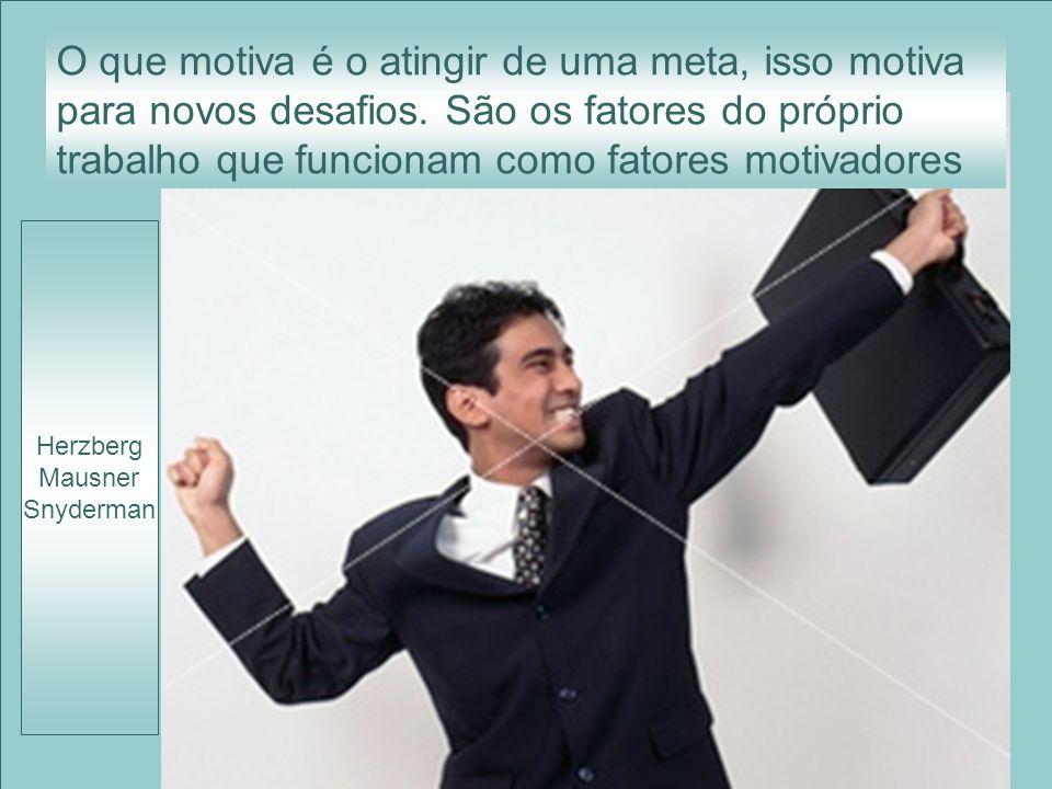 Herzberg Mausner Snyderman O que motiva é o atingir de uma meta, isso motiva para novos desafios. São os fatores do próprio trabalho que funcionam com