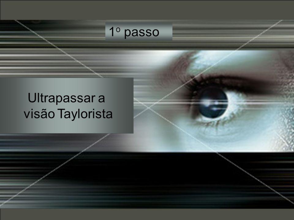 1 o passo Ultrapassar a visão Taylorista
