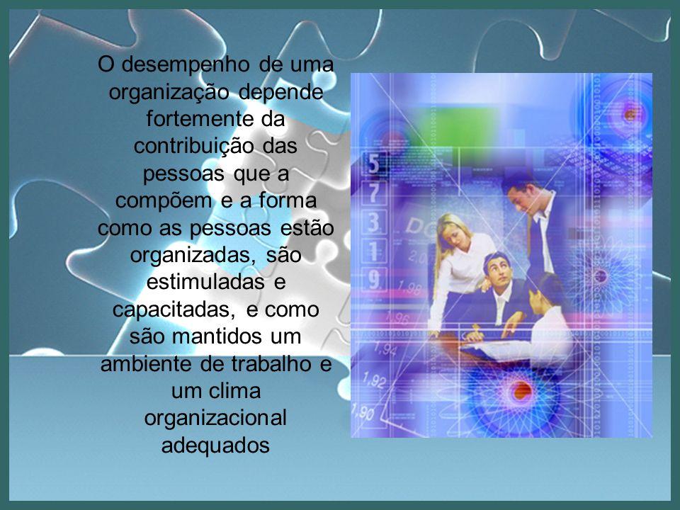 O desempenho de uma organização depende fortemente da contribuição das pessoas que a compõem e a forma como as pessoas estão organizadas, são estimula