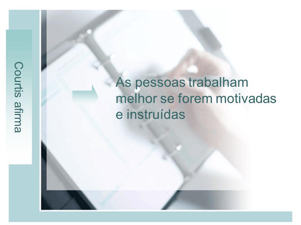 Courtis afirma As pessoas trabalham melhor se forem motivadas e instruídas