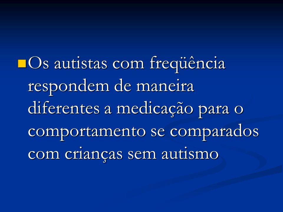 Os autistas com freqüência respondem de maneira diferentes a medicação para o comportamento se comparados com crianças sem autismo Os autistas com fre
