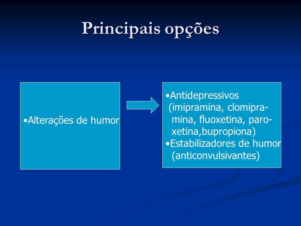 Principais opções Alterações de humor Antidepressivos (imipramina, clomipra- mina, fluoxetina, paro- xetina,bupropiona) Estabilizadores de humor (anti