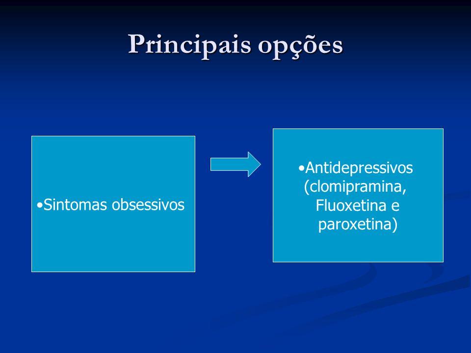 Principais opções Sintomas obsessivos Antidepressivos (clomipramina, Fluoxetina e paroxetina)