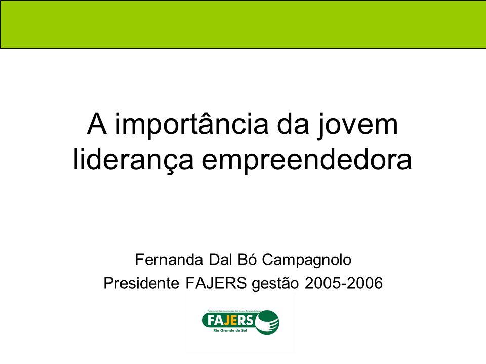A importância da jovem liderança empreendedora Fernanda Dal Bó Campagnolo Presidente FAJERS gestão 2005-2006