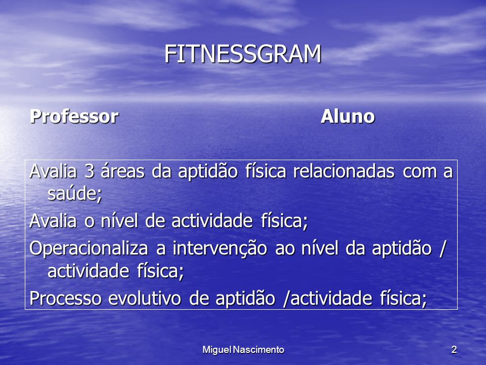 Miguel Nascimento2 FITNESSGRAM ProfessorAluno Avalia 3 áreas da aptidão física relacionadas com a saúde; Avalia o nível de actividade física; Operacio