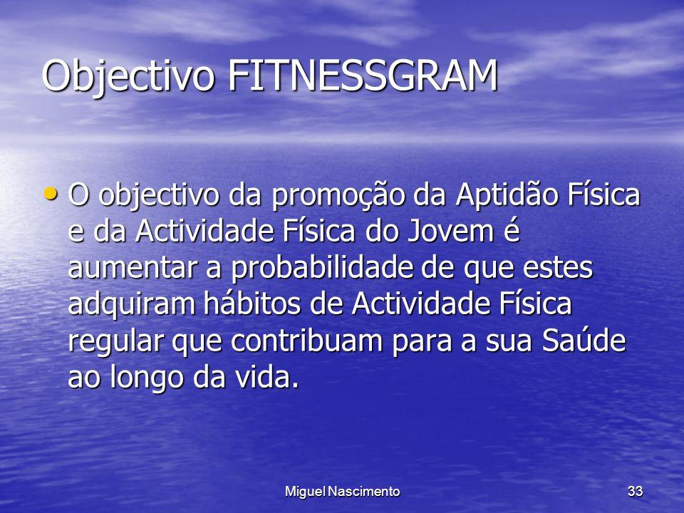 Miguel Nascimento33 Objectivo FITNESSGRAM O objectivo da promoção da Aptidão Física e da Actividade Física do Jovem é aumentar a probabilidade de que