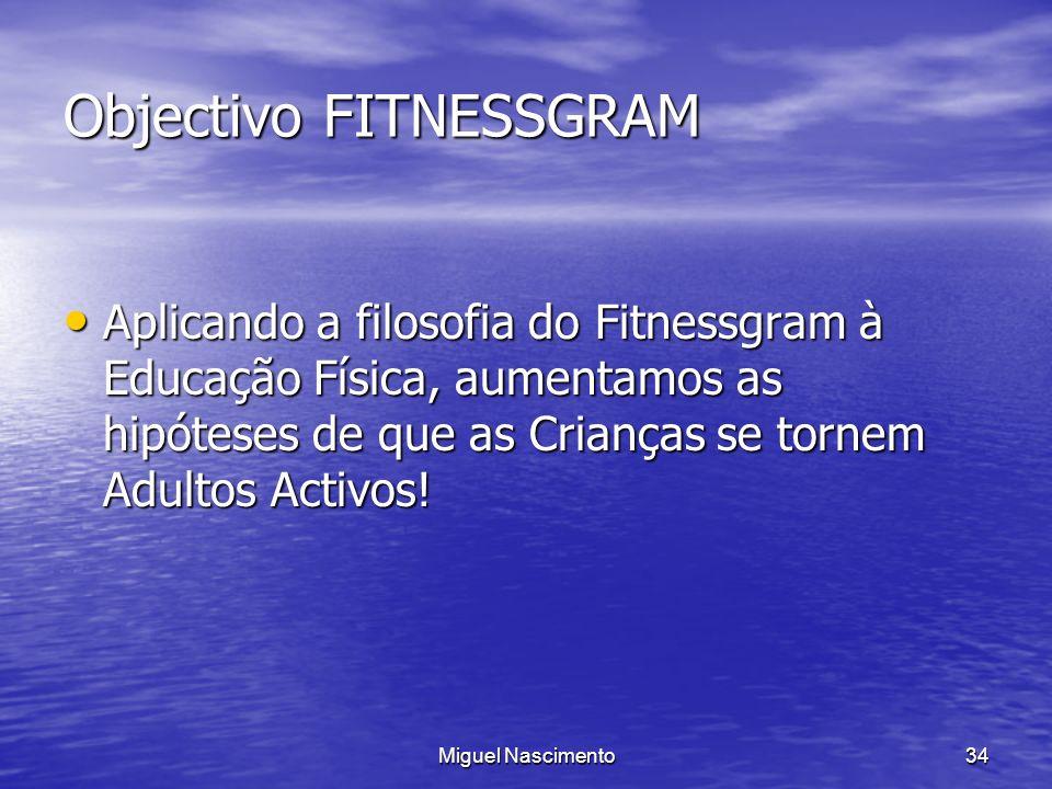 Miguel Nascimento34 Objectivo FITNESSGRAM Aplicando a filosofia do Fitnessgram à Educação Física, aumentamos as hipóteses de que as Crianças se tornem