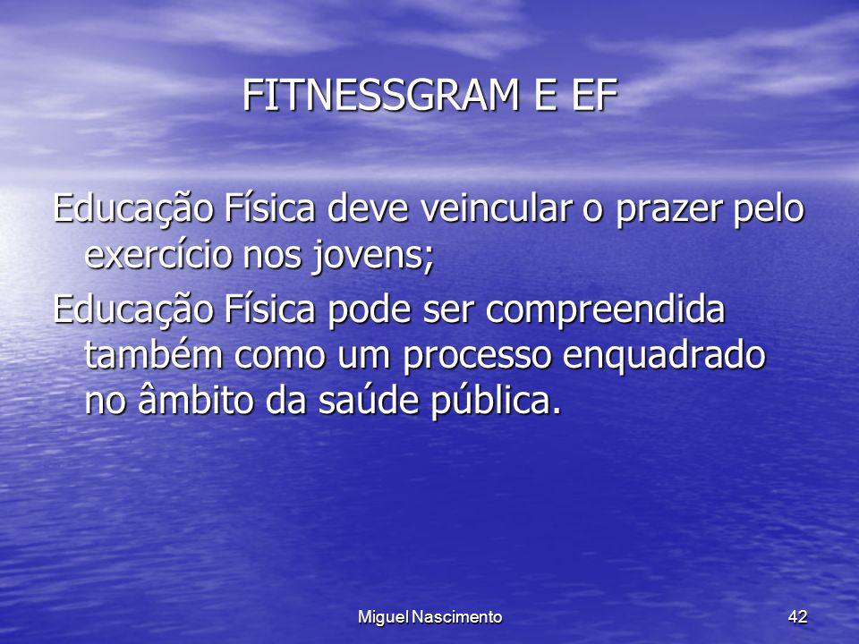 Miguel Nascimento42 FITNESSGRAM E EF Educação Física deve veincular o prazer pelo exercício nos jovens; Educação Física pode ser compreendida também c