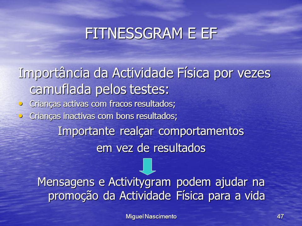 Miguel Nascimento47 FITNESSGRAM E EF Importância da Actividade Física por vezes camuflada pelos testes: Crianças activas com fracos resultados; Crianç