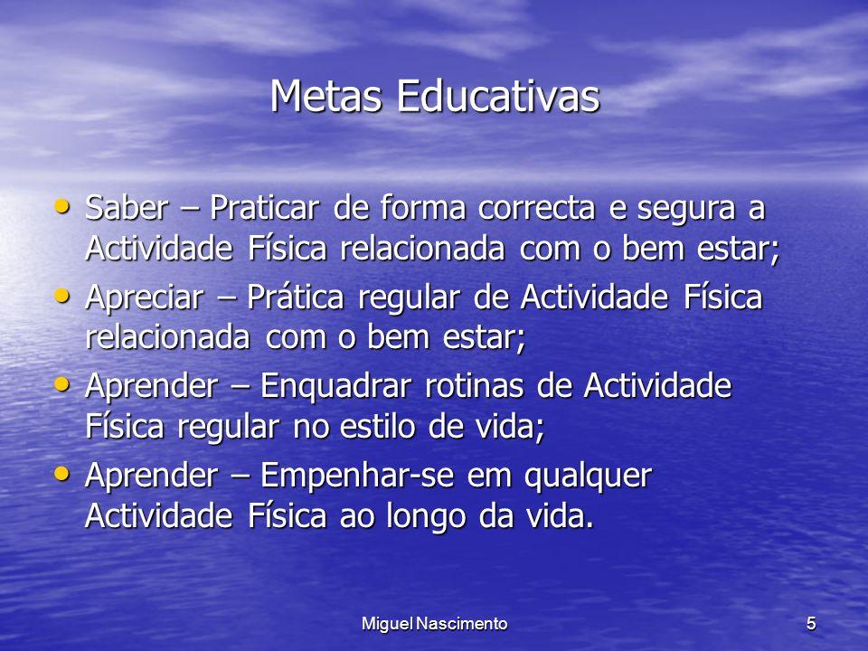 Miguel Nascimento5 Metas Educativas Saber – Praticar de forma correcta e segura a Actividade Física relacionada com o bem estar; Saber – Praticar de f