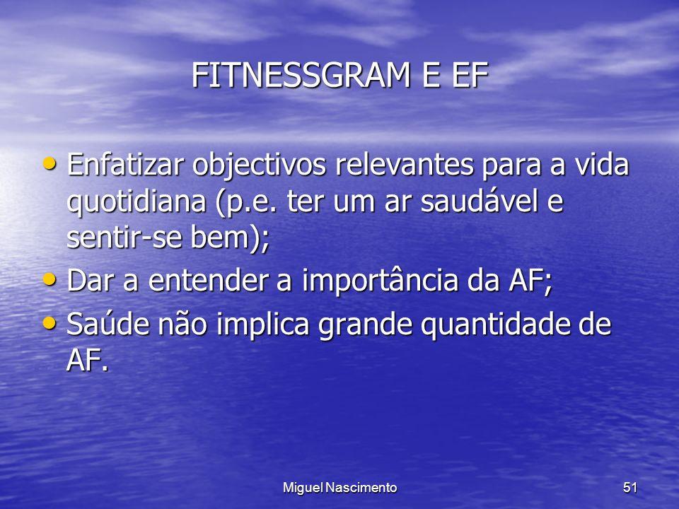 Miguel Nascimento51 FITNESSGRAM E EF Enfatizar objectivos relevantes para a vida quotidiana (p.e. ter um ar saudável e sentir-se bem); Enfatizar objec