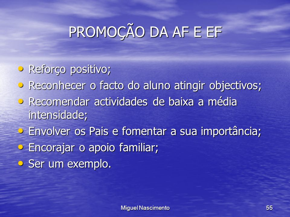 Miguel Nascimento55 PROMOÇÃO DA AF E EF Reforço positivo; Reforço positivo; Reconhecer o facto do aluno atingir objectivos; Reconhecer o facto do alun