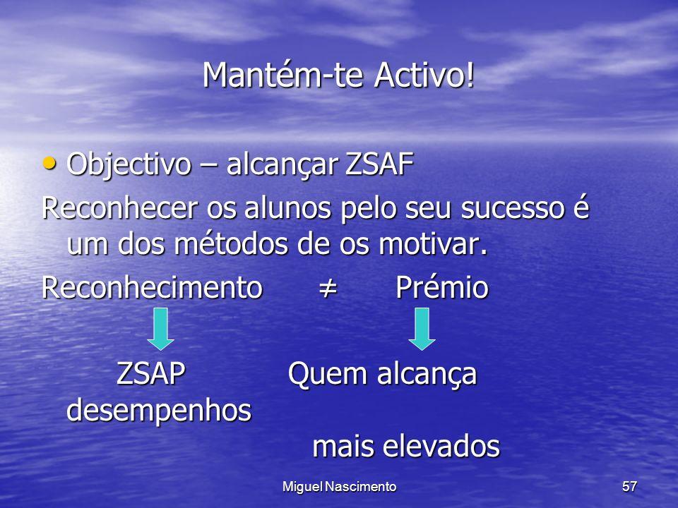 Miguel Nascimento57 Mantém-te Activo! Objectivo – alcançar ZSAF Objectivo – alcançar ZSAF Reconhecer os alunos pelo seu sucesso é um dos métodos de os