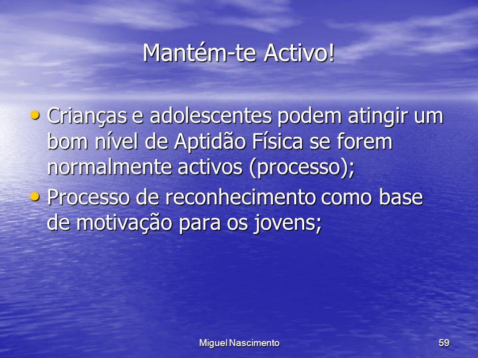 Miguel Nascimento59 Mantém-te Activo! Crianças e adolescentes podem atingir um bom nível de Aptidão Física se forem normalmente activos (processo); Cr