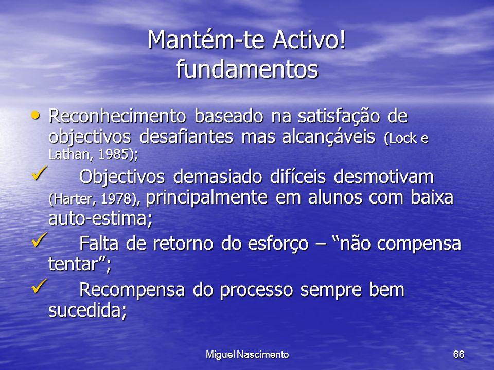Miguel Nascimento66 Mantém-te Activo! fundamentos Reconhecimento baseado na satisfação de objectivos desafiantes mas alcançáveis (Lock e Lathan, 1985)