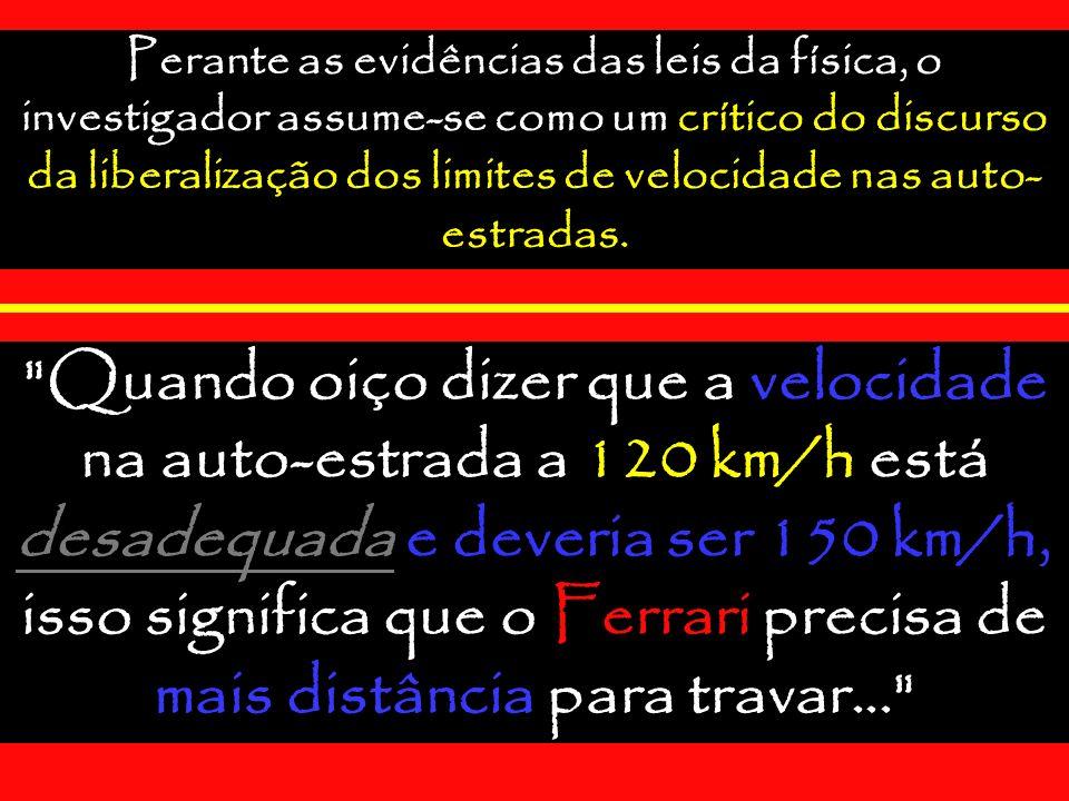 Perante as evidências das leis da física, o investigador assume-se como um crítico do discurso da liberalização dos limites de velocidade nas auto- estradas.