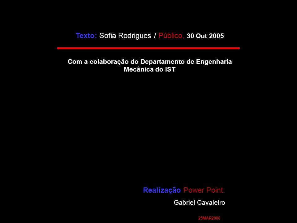 Texto: Sofia Rodrigues / Público, 30 Out 2005 Com a colaboração do Departamento de Engenharia Mecânica do IST Realização Power Point: Gabriel Cavaleiro 25MAR2006
