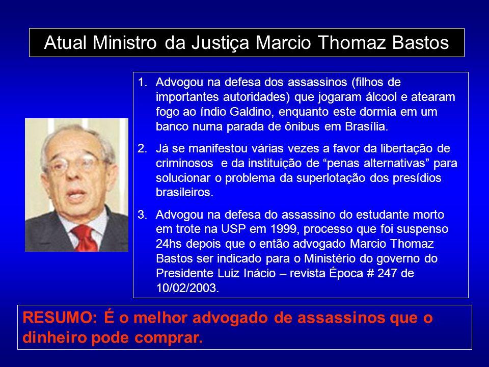 Atual Ministro da Justiça Marcio Thomaz Bastos 1.Advogou na defesa dos assassinos (filhos de importantes autoridades) que jogaram álcool e atearam fogo ao índio Galdino, enquanto este dormia em um banco numa parada de ônibus em Brasília.
