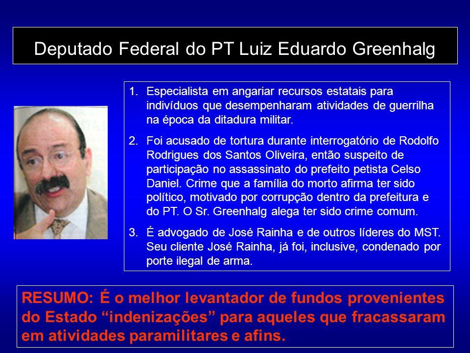 Deputado Federal do PT Luiz Eduardo Greenhalg 1.Especialista em angariar recursos estatais para indivíduos que desempenharam atividades de guerrilha na época da ditadura militar.