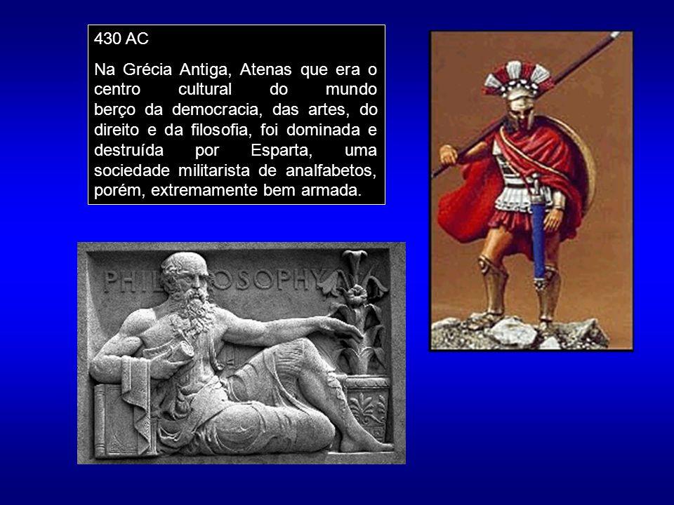 430 AC Na Grécia Antiga, Atenas que era o centro cultural do mundo berço da democracia, das artes, do direito e da filosofia, foi dominada e destruída por Esparta, uma sociedade militarista de analfabetos, porém, extremamente bem armada.