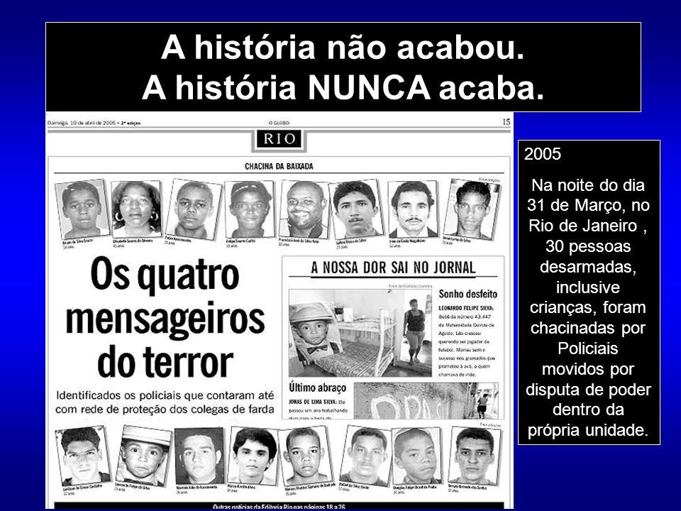 A história não acabou. A história NUNCA acaba. 2005 Na noite do dia 31 de Março, no Rio de Janeiro, 30 pessoas desarmadas, inclusive crianças, foram c
