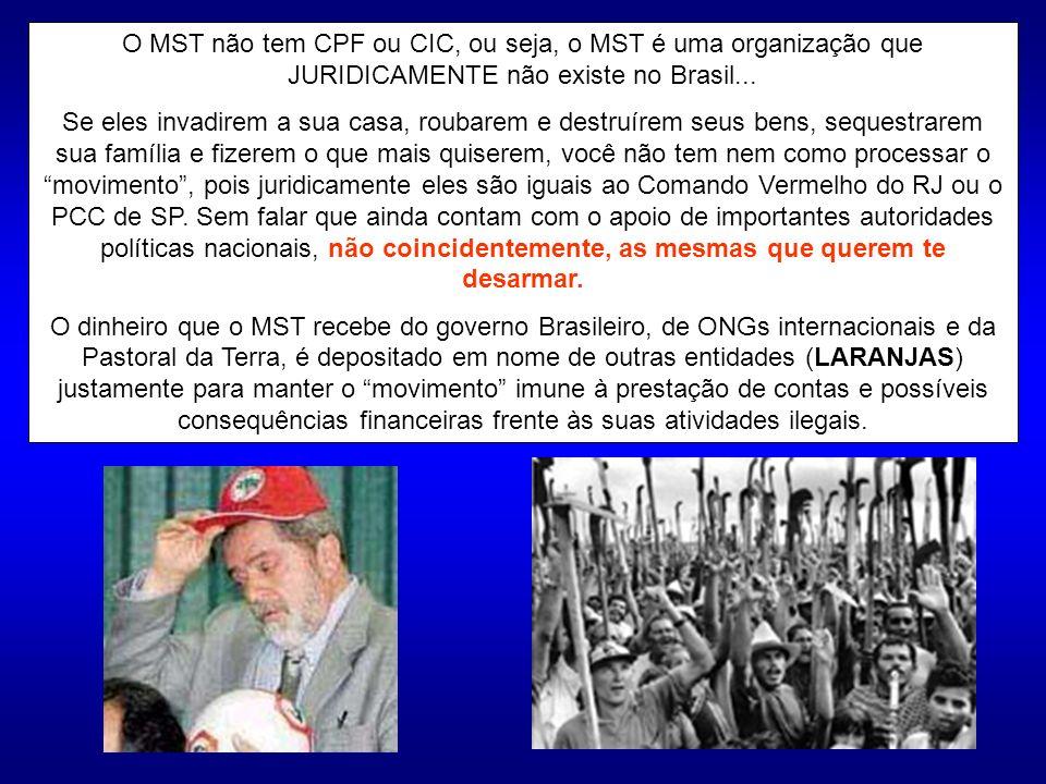 O MST não tem CPF ou CIC, ou seja, o MST é uma organização que JURIDICAMENTE não existe no Brasil... Se eles invadirem a sua casa, roubarem e destruír