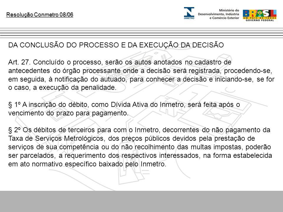 Resolução Conmetro 08/06 DA CONCLUSÃO DO PROCESSO E DA EXECUÇÃO DA DECISÃO Art. 27. Concluído o processo, serão os autos anotados no cadastro de antec