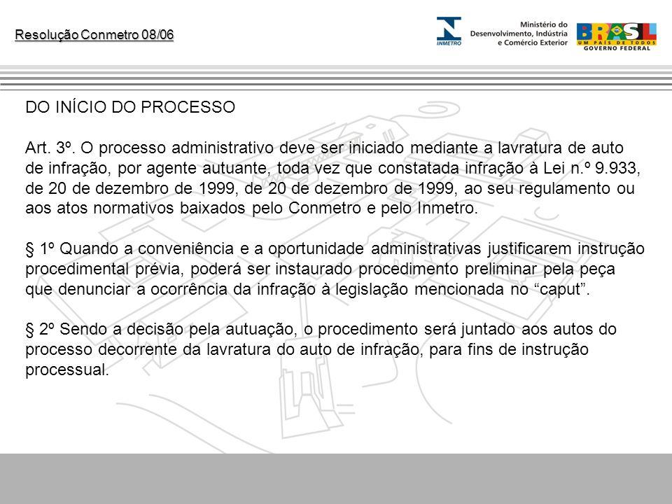 Resolução Conmetro 08/06 DO INÍCIO DO PROCESSO Art. 3º. O processo administrativo deve ser iniciado mediante a lavratura de auto de infração, por agen