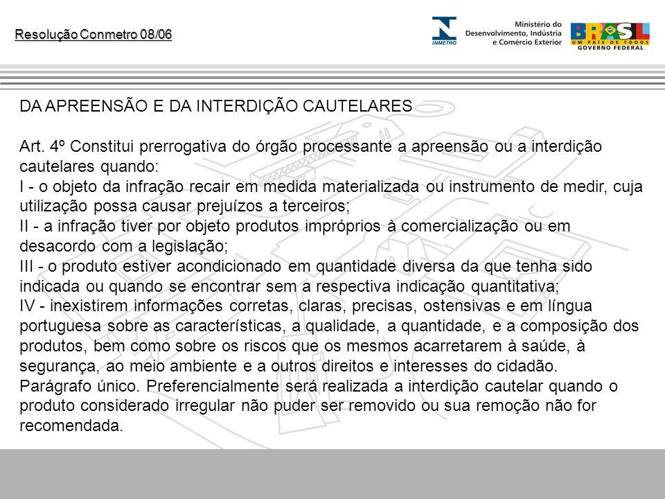 Resolução Conmetro 08/06 DA APREENSÃO E DA INTERDIÇÃO CAUTELARES Art. 4º Constitui prerrogativa do órgão processante a apreensão ou a interdição caute